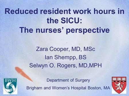 Reduced resident work hours in the SICU: The nurses' perspective Zara Cooper, MD, MSc Ian Shempp, BS Selwyn O. Rogers, MD,MPH Department of Surgery Brigham.