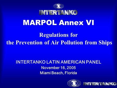 MARPOL Annex VI Regulations for the Prevention of Air Pollution from Ships INTERTANKO LATIN AMERICAN PANEL November 16, 2005 Miami Beach, Florida.