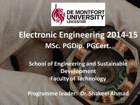 Electronic Engineering 2014-15 MSc. PGDip. PGCert. School of Engineering and Sustainable Development Faculty of Technology Programme leader: Dr. Shakeel.