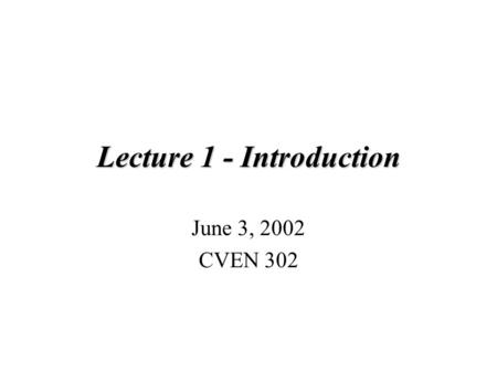 Lecture 1 - Introduction June 3, 2002 CVEN 302. Lecture's Goals General Introduction to CVEN 302 - Computer Applications in Engineering and Construction.