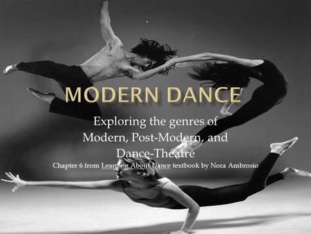 Exploring the genres of Modern, Post-Modern, and Dance-Theatre Chapter 6 from Learning About Dance textbook by Nora Ambrosio.
