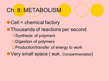 Ch. 8: METABOLISM Cell = chemical factory Thousands of reactions per second  Synthesis of polymers  Digestion of polymers  Production/transfer of energy.