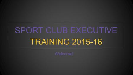 Welcome! SPORT CLUB EXECUTIVE TRAINING 2015-16. YOUR SPORT CLUB COUNCIL Mission: To govern and promote both competitive and non-competitive recreational.