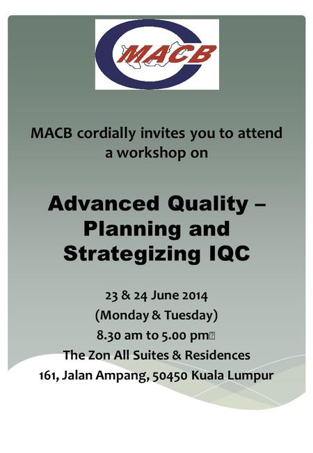 MACB cordially invites you to attend a workshop on Advanced Quality – Planning and Strategizing IQC 23 & 24 June 2014 (Monday & Tuesday) 8.30 am to 5.00.
