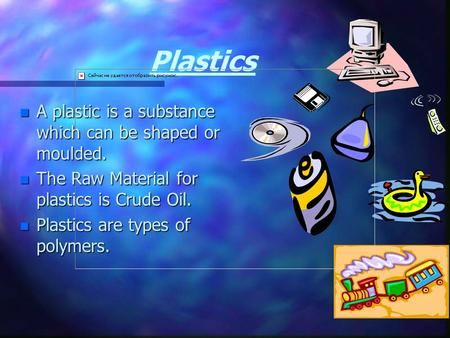 Plastics n A n A plastic is a substance which can be shaped or moulded. n The n The Raw Material for plastics is Crude Oil. n Plastics n Plastics are.