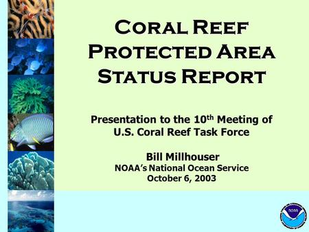 Coral Reef Protected Area Status Report Presentation to the 10 th Meeting of U.S. Coral Reef Task Force Bill Millhouser NOAA's National Ocean Service October.