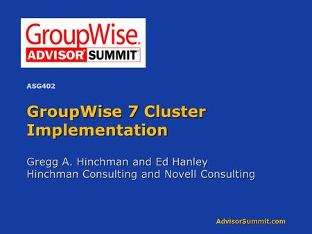 AdvisorSummit.com GroupWise 7 Cluster Implementation Gregg A. Hinchman and Ed Hanley Hinchman Consulting and Novell Consulting ASG402.