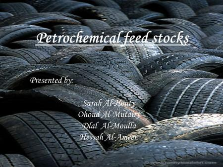 Petrochemical feed stocks Presented by: Sarah Al-Houty Ohoud Al-Mutairy Dlal Al-Moulla Hessah Al-Ameer.