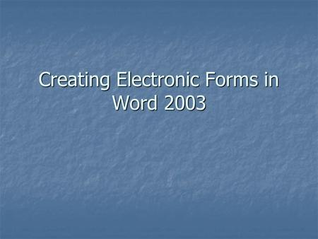 Creating Electronic Forms in Word 2003. Creating Forms in Word 2003 What is an electronic form? What is an electronic form?