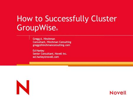 How to Successfully Cluster GroupWise ® Gregg A. Hinchman Consultant, Hinchman Consulting Ed Hanley Senior Consultant, Novell.