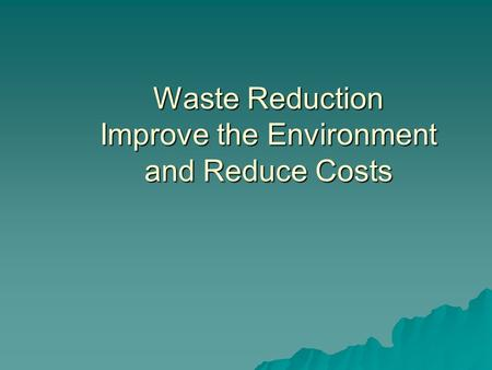 Waste Reduction Improve the Environment and Reduce Costs.
