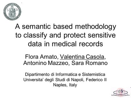 A semantic based methodology to classify and protect sensitive data in medical records Flora Amato, Valentina Casola, Antonino Mazzeo, Sara Romano Dipartimento.