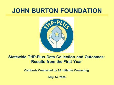 JOHN BURTON FOUNDATION Statewide THP-Plus Data Collection and Outcomes: Results from the First Year California Connected by 25 Initiative Convening May.