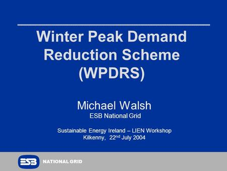 NATIONAL GRID Winter Peak Demand Reduction Scheme (WPDRS) Michael Walsh ESB National Grid Sustainable Energy Ireland – LIEN Workshop Kilkenny, 22 nd July.
