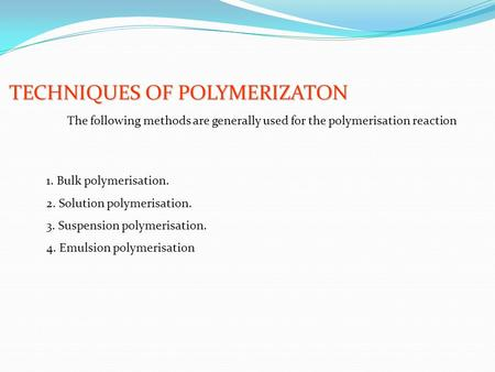 TECHNIQUES OF POLYMERIZATON The following methods are generally used for the polymerisation reaction 1. Bulk polymerisation. 2. Solution polymerisation.