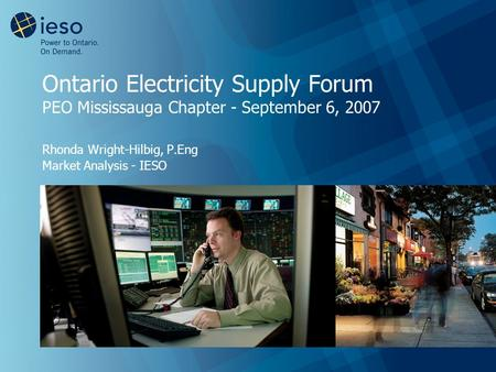 Ontario Electricity Supply Forum PEO Mississauga Chapter - September 6, 2007 Rhonda Wright-Hilbig, P.Eng Market Analysis - IESO.