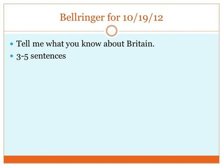 Bellringer for 10/19/12 Tell me what you know about Britain. 3-5 sentences.
