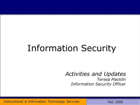 Instructional & Information Technology Services Fall, 2008 2010 Activities and Updates Teresa Macklin Information Security Officer Information Security.
