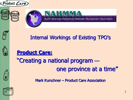 "1 1 Internal Workings of Existing TPO's Product Care: ""Creating a national program --- one province at a time"" one province at a time"" Mark Kurschner –"