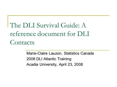 The DLI Survival Guide: A reference document for DLI Contacts Marie-Claire Lauzon, Statistics Canada 2008 DLI Atlantic Training Acadia University, April.