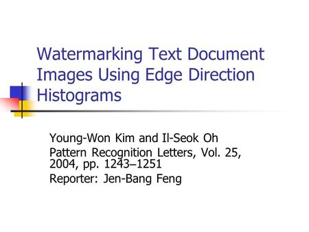 Watermarking Text Document Images Using Edge Direction Histograms Young-Won Kim and Il-Seok Oh Pattern Recognition Letters, Vol. 25, 2004, pp. 1243 – 1251.