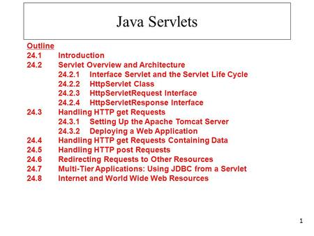 Java Servlets Outline 24.1 Introduction 24.2 Servlet Overview and Architecture 24.2.1 Interface Servlet and the Servlet Life Cycle 24.2.2 HttpServlet Class.