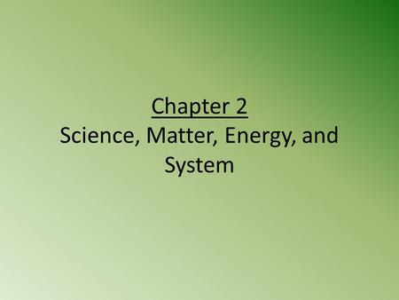 Chapter 2 Science, Matter, Energy, and System. Case Study: How do Scientists Learn about Nature? A story about a Forest Too see how an environmental change.