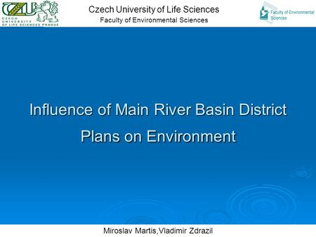 1 Influence of Main River Basin District Plans on Environment Czech University of Life Sciences Faculty of Environmental Sciences Miroslav Martis,Vladimir.