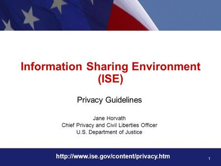 1  Information Sharing Environment (ISE) Privacy Guidelines Jane Horvath Chief Privacy and Civil Liberties Officer.