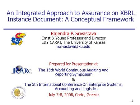 1 An Integrated Approach to Assurance on XBRL Instance Document: A Conceptual Framework Rajendra P. Srivastava Ernst & Young Professor and Director E&Y.