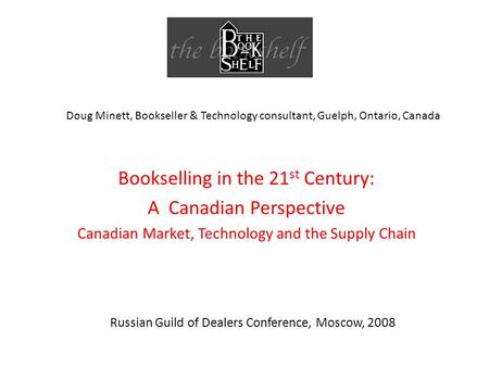 Russian Guild of Dealers Conference, Moscow, 2008 Bookselling in the 21 st Century: A Canadian Perspective Canadian Market, Technology and the Supply Chain.