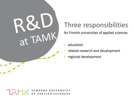 R&D at TAMK Three responsibilities for Finnish universities of applied sciences education related research and development regional development.