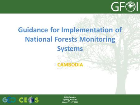 Guidance for Implementation of National Forests Monitoring Systems CAMBODIA MGD Session Sydney, Australia March 4 th – 6 th 2015.