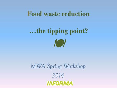 Food waste reduction …the tipping point?  MWA Spring Workshop 2014.