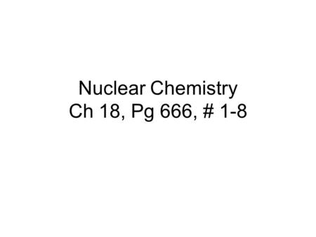 Nuclear Chemistry Ch 18, Pg 666, # 1-8. #1. What is meant by the half-life of a radioactive nuclide?