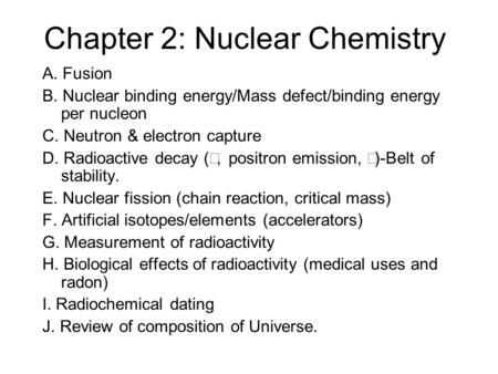 Chapter 2: Nuclear Chemistry A. Fusion B. Nuclear binding energy/Mass defect/binding energy per nucleon C. Neutron & electron capture D. Radioactive decay.