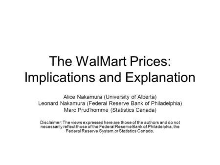 The WalMart Prices: Implications and Explanation Alice Nakamura (University of Alberta) Leonard Nakamura (Federal Reserve Bank of Philadelphia) Marc Prud'homme.