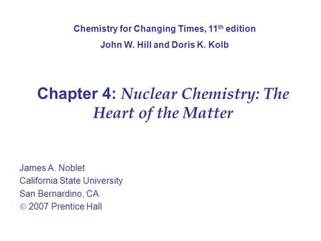 Chapter 4: Nuclear Chemistry: The Heart of the Matter James A. Noblet California State University San Bernardino, CA  2007 Prentice Hall Chemistry for.