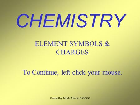 Created by Tara L. Moore, MGCCC CHEMISTRY ELEMENT SYMBOLS & CHARGES To Continue, left click your mouse.