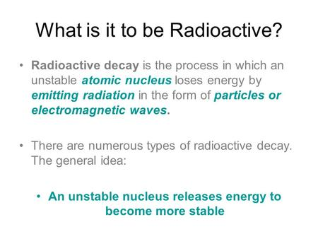 What is it to be Radioactive? Radioactive decay is the process in which an unstable atomic nucleus loses energy by emitting radiation in the form of particles.