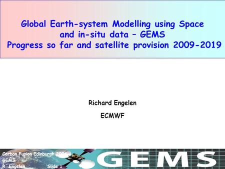 Carbon Fusion Edinburgh 2006 GEMS R. Engelen Slide 1 Global Earth-system Modelling using Space and in-situ data – GEMS Progress so far and satellite provision.