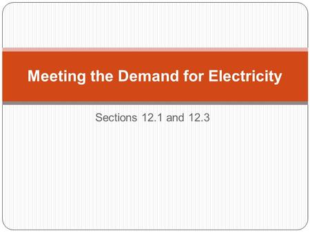 Sections 12.1 and 12.3 Meeting the Demand for Electricity.