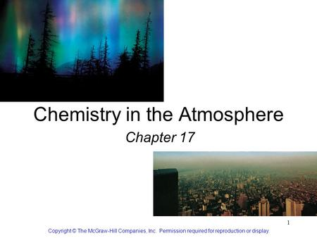 1 Chemistry in the Atmosphere Chapter 17 Copyright © The McGraw-Hill Companies, Inc. Permission required for reproduction or display.