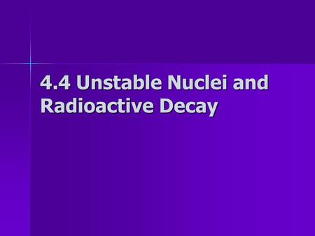 4.4 Unstable Nuclei and Radioactive Decay Radioactive decay In the late 1890s, scientists noticed some substances spontaneously emitted radiation, a.