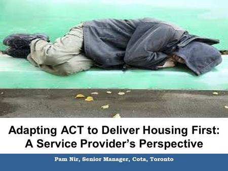 Adapting ACT to Deliver Housing First: A Service Provider's Perspective Pam Nir, Senior Manager, Cota, Toronto.