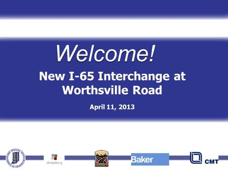 New I-65 Interchange at Worthsville Road April 11, 2013 Welcome!
