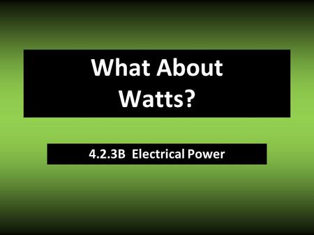4.2.3B Electrical Power What About Watts?. Power Law Moving electrons (current) requires ENERGY How much energy gets used depends on: Strength of push.