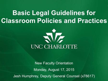 Basic Legal Guidelines for Classroom Policies and Practices New Faculty Orientation Monday, August 17, 2015 Jesh Humphrey, Deputy General Counsel (x78617)