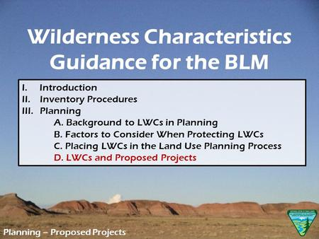 Wilderness Characteristics Guidance for the BLM Planning – Proposed Projects I. Introduction II. Inventory Procedures III.Planning A. Background to LWCs.