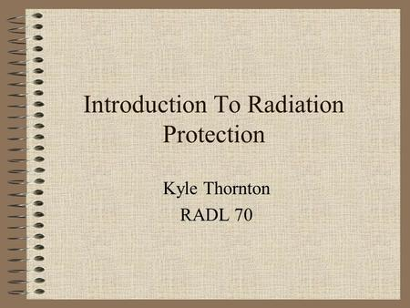 Introduction To Radiation Protection Kyle Thornton RADL 70.